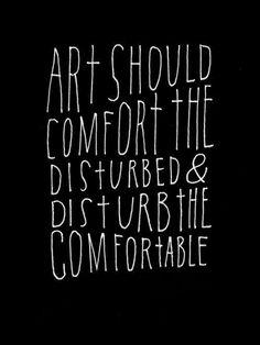 art should comfort the disturbed & disturb the comfortable <3