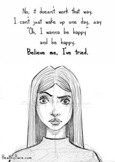 "Mental health stigma quote: No, it doesn't work that way. I can't just wake up one day, say ""Oh I wanna be happy and be happy. Believe me, I've tried. www.HealthyPlace.com"