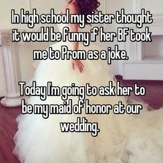 In High School My Sister Thought It Would Be Funny If Her Bf Took Me To Prom As A Joke Today I M Going Ask Maid Of Honor At Our Wedding