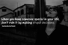 when you have someone special in your life, don't ruin it by making stupid decisions .    #Quote #SumNanQuotes