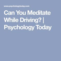 Can You Meditate While Driving?   Psychology Today