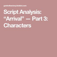 """Script Analysis: """"Arrival"""" — Part 3: Characters"""