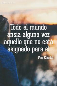 """Todo el mundo ansia alguna vez aquello que no está asignado para él"". #PaulClaudel #FrasesCelebres @candidman"