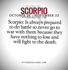 Scorpio: Is always prepared to do battle so never go to war with them because they have nothing to lose and will fight to the death. - WTF Zodiac Signs Daily Horoscope!