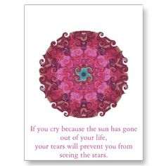 If you cry because the sun has gone out of your life, your tears will prevent you from seeing the stars.