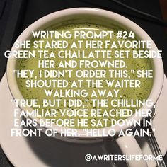 """Writing Prompt #24 She stared at her favorite green tea chai latte set beside her and frowned. """"Hey, I didn't order this,"""" she shouted at the waiter walking away. """"True, but I did,"""" the chilling, familiar voice reached her ears before he sat down in front"""