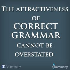 The attractiveness of correct grammar cannot be overstated, nor can the damage done by bad grammar be denied!