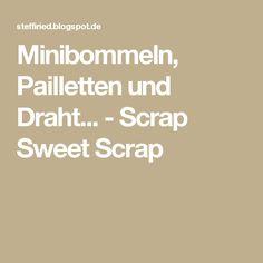 Minibommeln, Pailletten und Draht... - Scrap Sweet Scrap