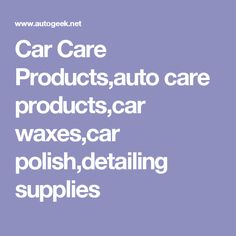 Car Care Products,auto care products,car waxes,car polish,detailing supplies