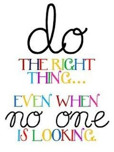 Do the right thing ... even when no one is looking.