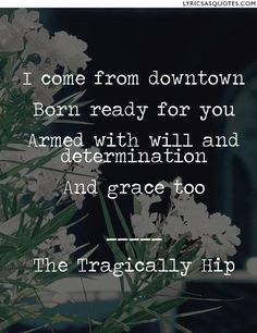 The Tragically Hip Grace,Too: I come from downtown Born ready for you Armed with will and determination And grace too Tragically Hip Lyrics, Still Love You, My Love, Artist Quotes, Music Heals, Music Film, Concert Posters, Music Lyrics, Lyric Quotes