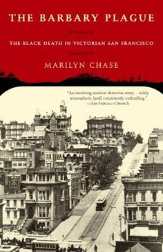 The Barbary Plague. The Black Death in Victorian San Francisco. -- Marilyn Chase.