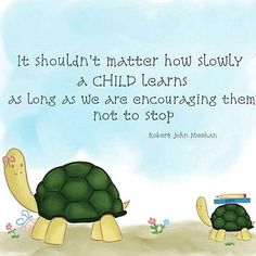 It shouldn't matter how slowly a child learns as long as we are encouraging them not to stop