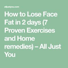 How to Lose Face Fat in 2 days (7 Proven Exercises and Home remedies) – All Just You