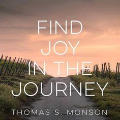 """""""This is our one and only chance at mortal life—here and now. The longer we live, the greater is our realization that it is brief. Opportunities come, and then they are gone. ... I plead with you not to let those most important things pass you by. ... Instead, find joy in the journey."""" From #PresMonson's http://pinterest.com/pin/24066179228814793 inspiring #LDSconf http://facebook.com/223271487682878 message http://lds.org/general-conference/2008/10/finding-joy-in-the-journey"""
