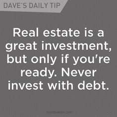 """Real estate is a great investment, but only if you're ready. Never invest with debt."" - Dave Ramsey"