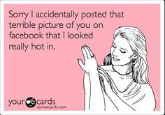 """funny ecard: """"accidentally posted that terrible picture of you on facebook that I looked really hot in."""""""