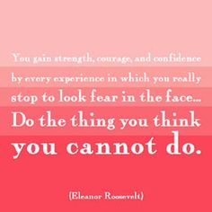 """""""You gain strength, courage, and confidence by every experience in which you really stop to look fear in the face...  Do the thing you think you cannot do.""""  This is my mantra.  Thank you, Eleanor."""