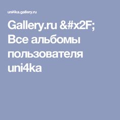 Gallery.ru / Все альбомы пользователя uni4ka