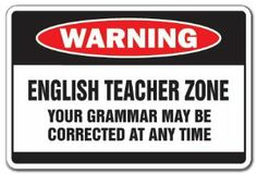 English Teacher Zone sign   (This should not be something that only English teachers can do, though.  If more teachers gave a damn, fewer students would think that good grammar is only relevant in English class.)