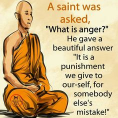 A Saint Was Asked What Is Anger? He Gave a Beautiful Answer It Is a Punishment We Give to Our-Self for Somebody 0 Else's Mistake! Wise Quotes, Great Quotes, Quotes To Live By, Motivational Quotes, Inspirational Quotes, Buddhist Quotes, Spiritual Quotes, Motivation Positive, Positive Quotes