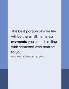 The best portion of your life will be the small, nameless moments you spend smiling with someone who matters to you. Moment Quotes, Me Quotes, Your Life, Never, Don't Care, Quote Of The Day, Wise Words, Told You So, Inspirational Quotes