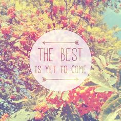 The best is yet to come. (Always. Always.)