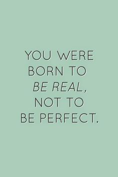 Be real, not perfect...
