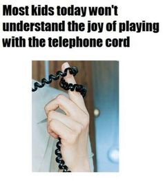 Telephone cords and Slamming the phone down!!!!!!  that was the best!