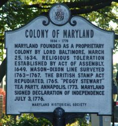 """MARYLAND FOUNDED AS A PROPRIETARY COLONY BY LORD BALTIMORE, MARCH 25, 1634. RELIGIOUS TOLERATION ESTABLISHED BY ACT OF ASSEMBLY 1649. MASON-DIXON LINE SURVEYED 1763-1767. THE BRITISH STAMP ACT REPUDIATED, 1765. """"PEGGY STEWART"""" TEA PARTY, ANNAPOLIS, 1773. MARYLAND SIGNED DECLARATION OF INDEPENDENCE JULY 3, 1776. MARYLAND HISTORICAL SOCIETY"""