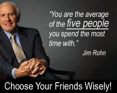"""You are the average of the FIVE PEOPLE you spend the most time with"" (Jim Rohn)"