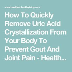 How To Quickly Remove Uric Acid Crystallization From Your Body To Prevent Gout And Joint Pain - Health And Healthy Living
