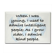 """When I was young, I used to admire intelligent people; As I grow older, I admire kind people."""