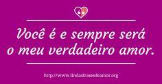 Você é e sempre será o meu verdadeiro amor. http://www.lindasfrasesdeamor.org/frases/amor/verdadeiro