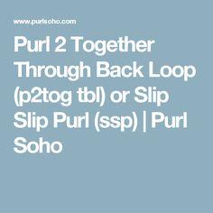 Purl 2 Together Through Back Loop (p2tog tbl) or Slip Slip Purl (ssp)   Purl Soho