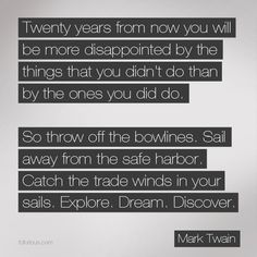 twenty years from now you will be more disappointed by the things that you didn't do so throw