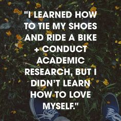 """I learned how to tie my shoes and ride a bike and conduct academic research, but I didn't learn how to love myself."" - Melissa Boles, ""Learning How to Love Yourself"""