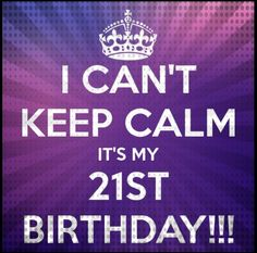 I can't Keep Calm, it's my 21st Birthday! (9)
