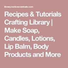 Recipes & Tutorials Crafting Library | Make Soap, Candles, Lotions, Lip Balm, Body Products and More