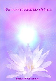 """""""We're meant to shine."""" - Marianne Williamson"""
