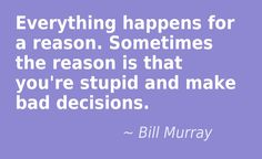 Everything happens for a reason. Sometimes the reason is that you're stupid and make bad decisions. Bill Murray