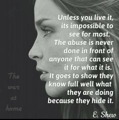 Domestic Violence Survivor. Physical abuse is hidden.. they just dont attack your face. Emotional and Psychological are forever scars.