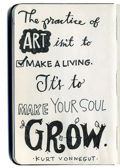 """The practice of art isn't to make a living. It's to make your soul grow."" -- Kurt Vonnegut"