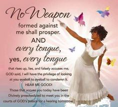 No weapon formed against me shall prosper. No Weapons Shall Prosper Against Us! Bible Verses Quotes, Words Of Encouragement, Bible Scriptures, Faith Quotes, Godly Quotes, Prayer Quotes, Jesus Quotes, No Weapon Formed, Lord