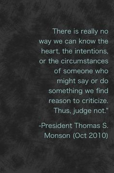 Another great truth! We can't possibly know the intent and depth of another's heart, for none of us really knows our own.  PLUS we don't have all the facts & thus project from what we assume/expected or based upon past experiences/preconditioning. Think how often was your intention different from what took place when all was said & done. If you want mercy, offer it with grace!