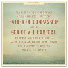 """Praise be to the God and Father of our Lord Jesus Christ, the Father of compassion and the God of all comfort, who comforts us in all our troubles, so that we can comfort those in any trouble with the comfort we ourselves receive from God.""  2 Corinthians 1:3-4"