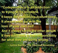Codependency is an addiction to trying to fix someone. It keeps the relationship dysfunctional. It always ends up with the loss of your own self.