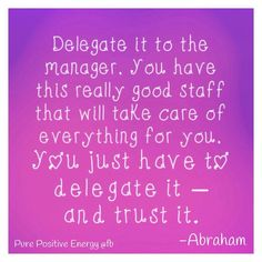 Delegate it to the manager. You have this really good staff that will take care of everything for you. You just have to delegate it and trust it. ~Abraham ..*