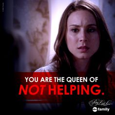 """""""You are queen of NOT helping."""" - Spencer 