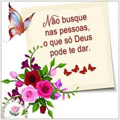 Flores e frases: NÃO BUSQUE NAS PESSOAS O QUE SÓ DEUS PODE TE DAR.....